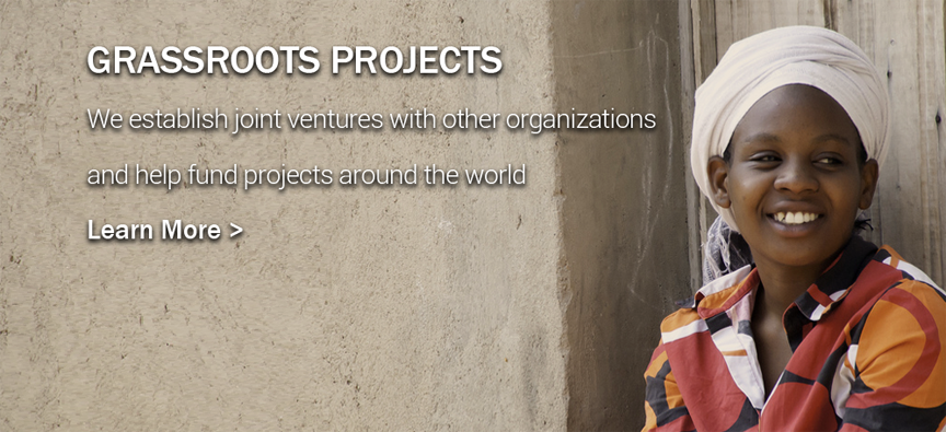 Grassroots Projects - We establish joint ventures with other organizations and help fund projects around the world.  Learn More >