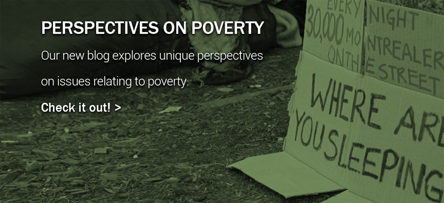 Perspectives on Poverty Blog - Our new blog explores unique perspectives on issues relating to poverty.  Check it out! >